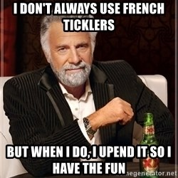The Most Interesting Man In The World - I don't always use french ticklers but when i do, I upend it so I have the fun