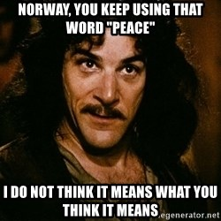 """Inigo Montoya - Norway, You keep using that word """"peace"""" I do not think it means what you think it means"""