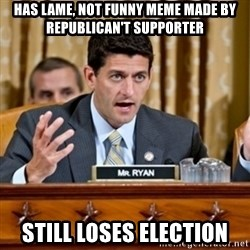 Paul Ryan Meme  - has lame, not funny meme made by republican't supporter still loses election