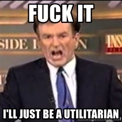 Bill O'Reilly fuck it - Fuck it I'll just be a utilitarian