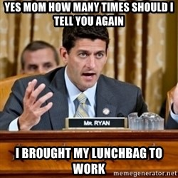 Paul Ryan Meme  - YES MOM HOW MANY TIMES SHOULD I TELL YOU AGAIN I BROUGHT MY LUNCHbag TO WORK