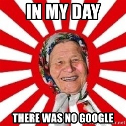 typical grandmother - in my day there was no google