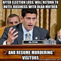 Paul Ryan Meme  - after election loss, will return to hotel business with dead mother and resume murdering visitors