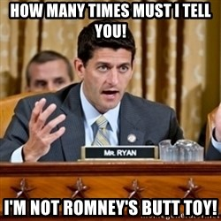 Paul Ryan Meme  - HOW MANY TIMES MUST I TELL YOU! I'M NOT ROMNEY'S BUTT TOY!