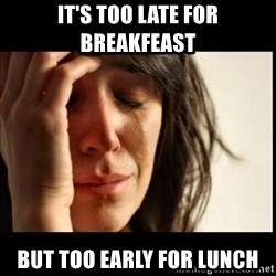 First World Problems - It's too late for breakfeast but too early for lunch