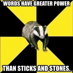 PuffBadger - words have greater power than sticks and stones.