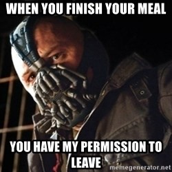 Only then you have my permission to die - When you finish your meal you have my permission to leave
