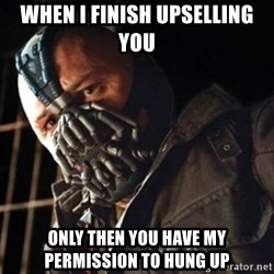 Only then you have my permission to die - When I finish Upselling  you  Only then you have my permission to hung up