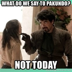 What do we say - What do we say to Pakundo? Not today