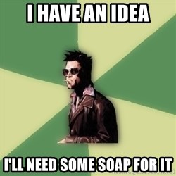 Tyler Durden - i have an idea i'll need some soap for it