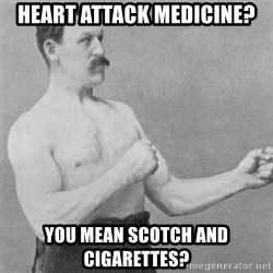 overly manlyman - Heart Attack Medicine? You Mean Scotch and Cigarettes?