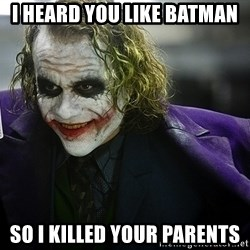 joker - I heard you like batman So i killed your parents