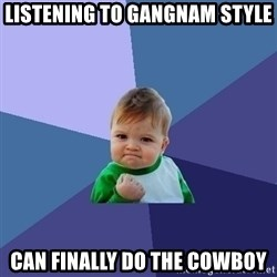 Success Kid - Listening to gangnam style can finally do the cowboy