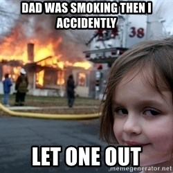 Disaster Girl - dad was smoking then i accidently let one out