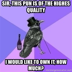 Rich Raven - Sir, this pun is of the highes quality I would like to own it, how much?