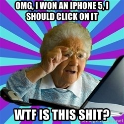 old lady - Omg, i won an iphone 5, i should click on it wtf is this shit?