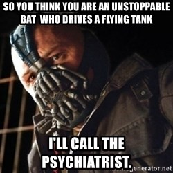 Only then you have my permission to die - so you think you are an unstoppable bat  who drives a flying tank I'll call the psychiatrist.