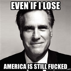 RomneyMakes.com - Even if I lose America is still fucked