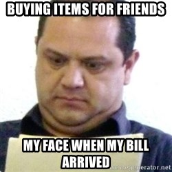 dubious history teacher - buying items for friends my face when my bill arriveD