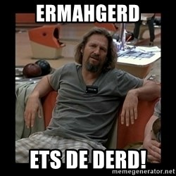 The Dude - ERMAHGERD ETS DE DERD!