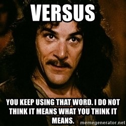 Inigo Montoya - versus you keep using that word. i do not think it means what you think it means.