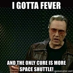 I got a fever - I gotta fever And the only cure is more space shuttle!
