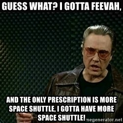 I got a fever - Guess what? I Gotta Feevah, And the only prescription is more space shuttle, I gotta have more space shuttle!
