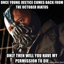 Only then you have my permission to die - once young justice comes back from the october hiatus only then will you have my permission to die