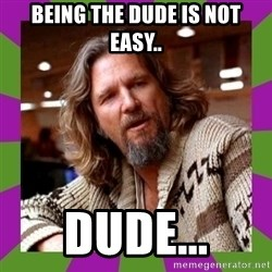 Dudeism - Being the dude is not easy.. Dude...