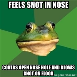 Foul Bachelor Frog - feels snot in nose covers open nose hole and blows snot on floor