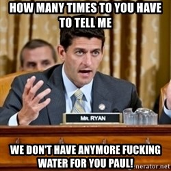 Paul Ryan Meme  - how many times to you have to tell me we don't have anymore fucking water for you paul!