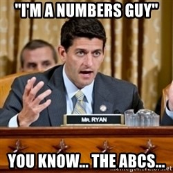 """Paul Ryan Meme  - """"I'm a numbers guy"""" you know... the abcs..."""