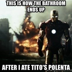 iron man explosion - THIS IS HOW THE BATHROOM ENDS UP AFTER I ATE TITO'S POLENTA