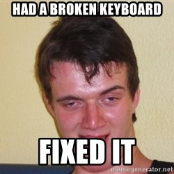 [10] guy meme - HAD A BROKEN KEYBOARD FIxED IT