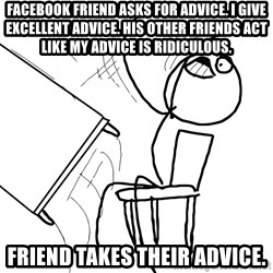 Desk Flip Rage Guy - Facebook friend asks for advice. I give Excellent Advice. His other friends act like my advice is ridiculous. Friend takes their advice.