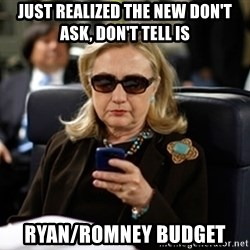 Hillary Text - Just realized the new Don't ASk, Don't Tell is Ryan/Romney Budget