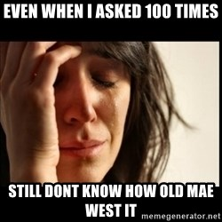 First World Problems - even when i asked 100 times still dont know how old mae west it