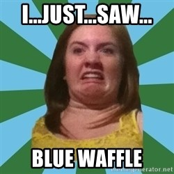 Disgusted Ginger - I...JUST...SAW... BLUE WAFFLE