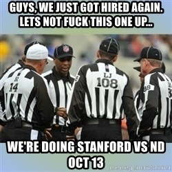 NFL Ref Meeting - guys, we just got hired again. lets not fuck this one up... we're doing Stanford vs nd OCT 13