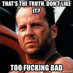 Bruce Willis Tough - That's the truth. Don't like it? too fucking bad