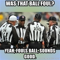 NFL Ref Meeting - WAS THAT BALL FOUL? YEAH, FOULS BALL, SOUNDS GOOD.