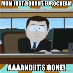 And it's gone - MUM JUST BOUGHT EUROCREAM AAAAND IT'S GONE!