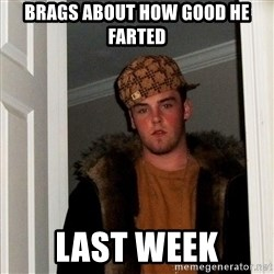 Scumbag Steve - brags about how good he farted last week