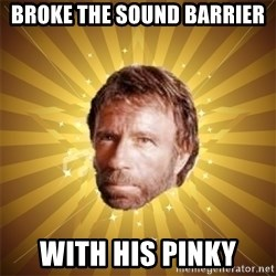 Chuck Norris Advice - broke the sound barrier with his pinky
