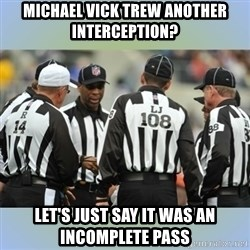 NFL Ref Meeting - Michael vick trew another interception? let's just say it was an incomplete pass