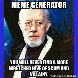 Obi Wan Kenobi  - meme generator You will never find a more wretched hive of scum and villainy.