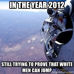 felix baumgartner - in the year 2012 still trying to prove that white men can jump