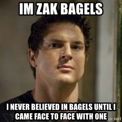 Zak Bagans - im zak bagels i never believed in bagels until i came face to face with one
