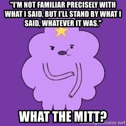 "over reaction lumpy space princess - ""I'm not familiar precisely with what I said, but I'll stand by what I said, whatever it was."" What the mitt?"