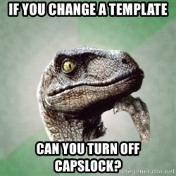 Philosoraptor - if you change a template can you turn off capslock?